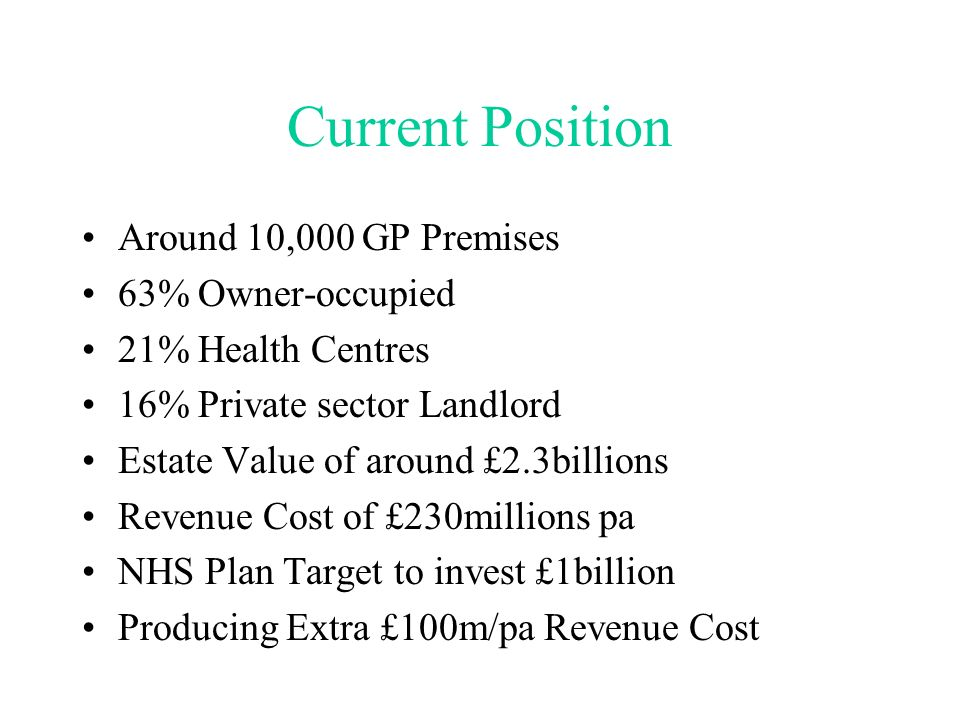 Current Position Around 10,000 GP Premises 63% Owner-occupied 21% Health Centres 16% Private sector Landlord Estate Value of around £2.3billions Revenue Cost of £230millions pa NHS Plan Target to invest £1billion Producing Extra £100m/pa Revenue Cost