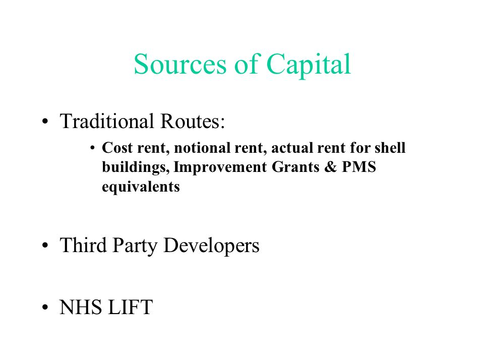 Sources of Capital Traditional Routes: Cost rent, notional rent, actual rent for shell buildings, Improvement Grants & PMS equivalents Third Party Developers NHS LIFT