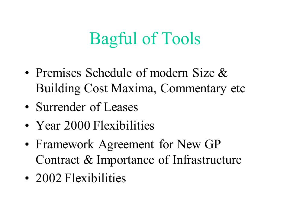 Bagful of Tools Premises Schedule of modern Size & Building Cost Maxima, Commentary etc Surrender of Leases Year 2000 Flexibilities Framework Agreement for New GP Contract & Importance of Infrastructure 2002 Flexibilities