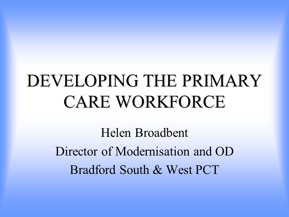 DEVELOPING THE PRIMARY CARE WORKFORCE Helen Broadbent Director of Modernisation and OD Bradford South & West PCT