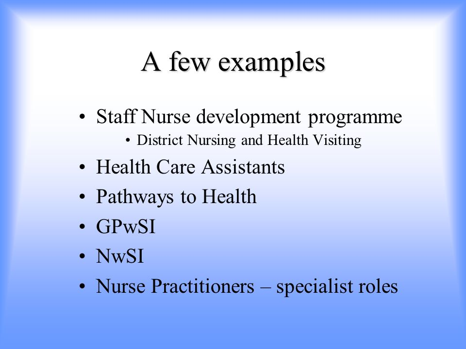A few examples Staff Nurse development programme District Nursing and Health Visiting Health Care Assistants Pathways to Health GPwSI NwSI Nurse Practitioners – specialist roles