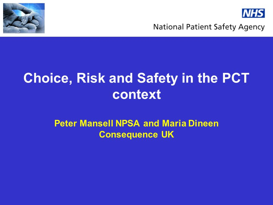 Choice, Risk and Safety in the PCT context Peter Mansell NPSA and Maria Dineen Consequence UK
