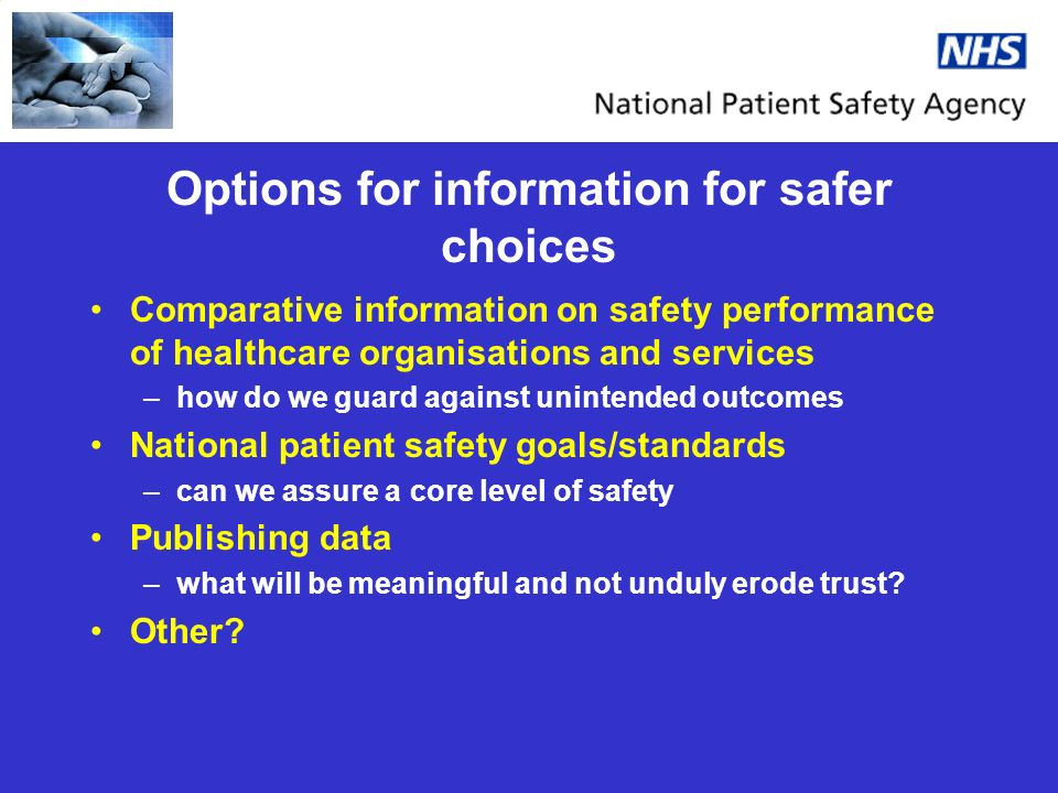Options for information for safer choices Comparative information on safety performance of healthcare organisations and services –how do we guard against unintended outcomes National patient safety goals/standards –can we assure a core level of safety Publishing data –what will be meaningful and not unduly erode trust.