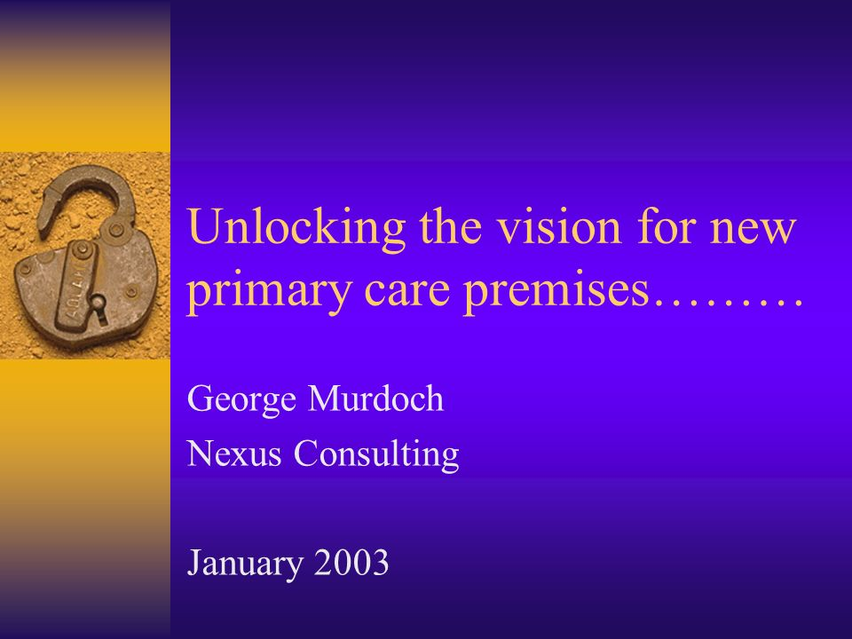 Unlocking the vision for new primary care premises……… George Murdoch Nexus Consulting January 2003