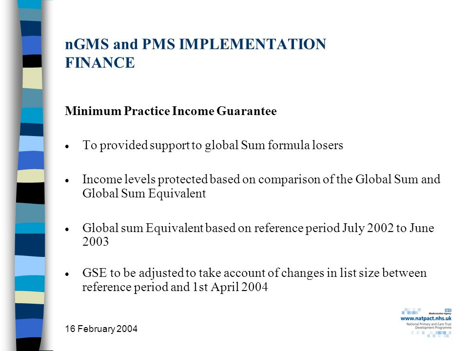 16 February 2004 11 nGMS and PMS IMPLEMENTATION FINANCE Minimum Practice Income Guarantee To provided support to global Sum formula losers Income levels protected based on comparison of the Global Sum and Global Sum Equivalent Global sum Equivalent based on reference period July 2002 to June 2003 GSE to be adjusted to take account of changes in list size between reference period and 1st April 2004