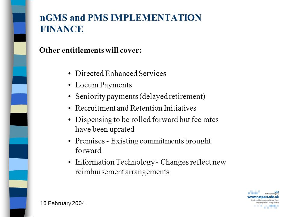 16 February 2004 15 nGMS and PMS IMPLEMENTATION FINANCE Other entitlements will cover: Directed Enhanced Services Locum Payments Seniority payments (delayed retirement) Recruitment and Retention Initiatives Dispensing to be rolled forward but fee rates have been uprated Premises - Existing commitments brought forward Information Technology - Changes reflect new reimbursement arrangements