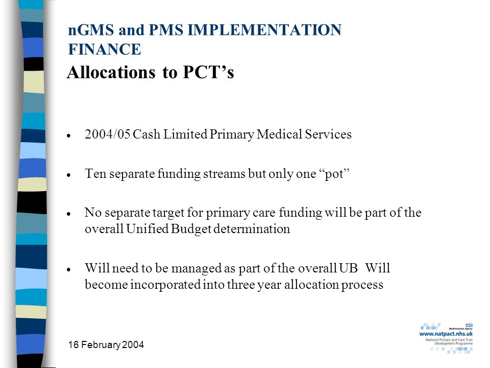 16 February 2004 17 nGMS and PMS IMPLEMENTATION FINANCE Allocations to PCTs 2004/05 Cash Limited Primary Medical Services Ten separate funding streams but only one pot No separate target for primary care funding will be part of the overall Unified Budget determination Will need to be managed as part of the overall UB Will become incorporated into three year allocation process