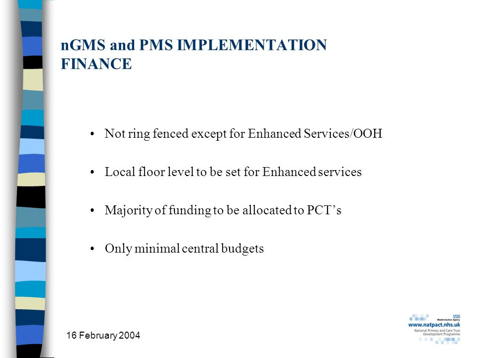 16 February 2004 18 nGMS and PMS IMPLEMENTATION FINANCE Not ring fenced except for Enhanced Services/OOH Local floor level to be set for Enhanced services Majority of funding to be allocated to PCTs Only minimal central budgets