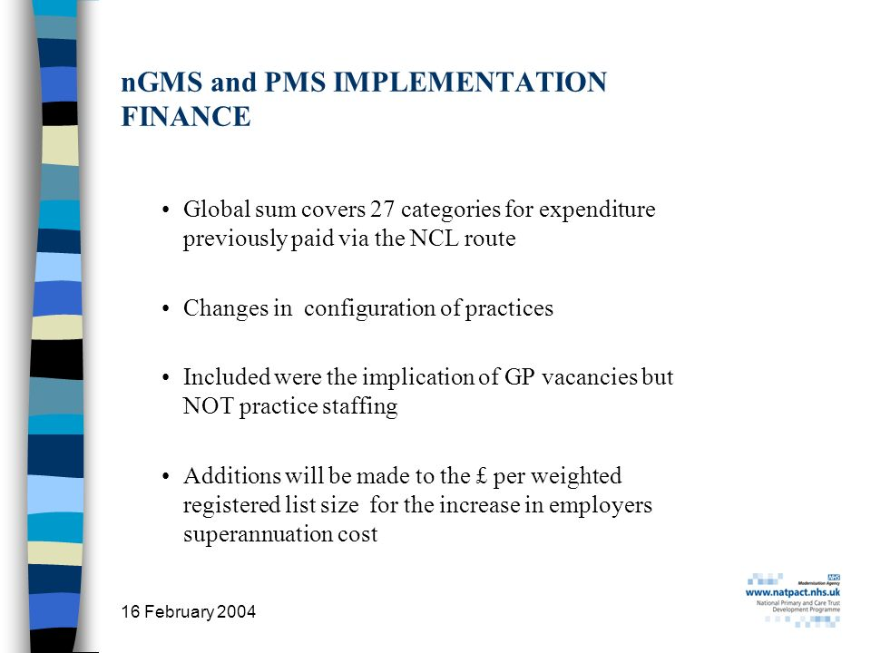 16 February 2004 20 nGMS and PMS IMPLEMENTATION FINANCE Global sum covers 27 categories for expenditure previously paid via the NCL route Changes in configuration of practices Included were the implication of GP vacancies but NOT practice staffing Additions will be made to the £ per weighted registered list size for the increase in employers superannuation cost