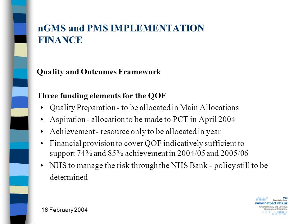 16 February 2004 24 nGMS and PMS IMPLEMENTATION FINANCE Quality and Outcomes Framework Three funding elements for the QOF Quality Preparation - to be allocated in Main Allocations Aspiration - allocation to be made to PCT in April 2004 Achievement - resource only to be allocated in year Financial provision to cover QOF indicatively sufficient to support 74% and 85% achievement in 2004/05 and 2005/06 NHS to manage the risk through the NHS Bank - policy still to be determined