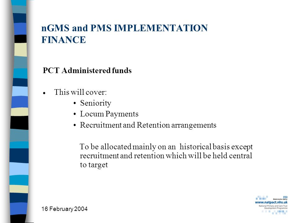 16 February 2004 25 nGMS and PMS IMPLEMENTATION FINANCE PCT Administered funds This will cover: Seniority Locum Payments Recruitment and Retention arrangements To be allocated mainly on an historical basis except recruitment and retention which will be held central to target