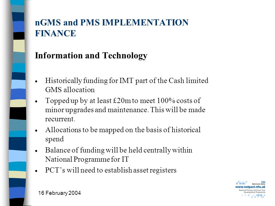 16 February 2004 27 nGMS and PMS IMPLEMENTATION FINANCE Information and Technology Historically funding for IMT part of the Cash limited GMS allocation Topped up by at least £20m to meet 100% costs of minor upgrades and maintenance.