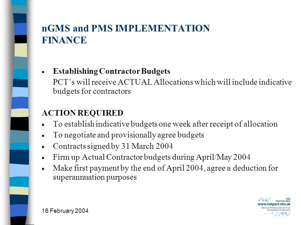 16 February 2004 28 nGMS and PMS IMPLEMENTATION FINANCE Establishing Contractor Budgets PCTs will receive ACTUAL Allocations which will include indicative budgets for contractors ACTION REQUIRED To establish indicative budgets one week after receipt of allocation To negotiate and provisionally agree budgets Contracts signed by 31 March 2004 Firm up Actual Contractor budgets during April/May 2004 Make first payment by the end of April 2004, agree a deduction for superannuation purposes