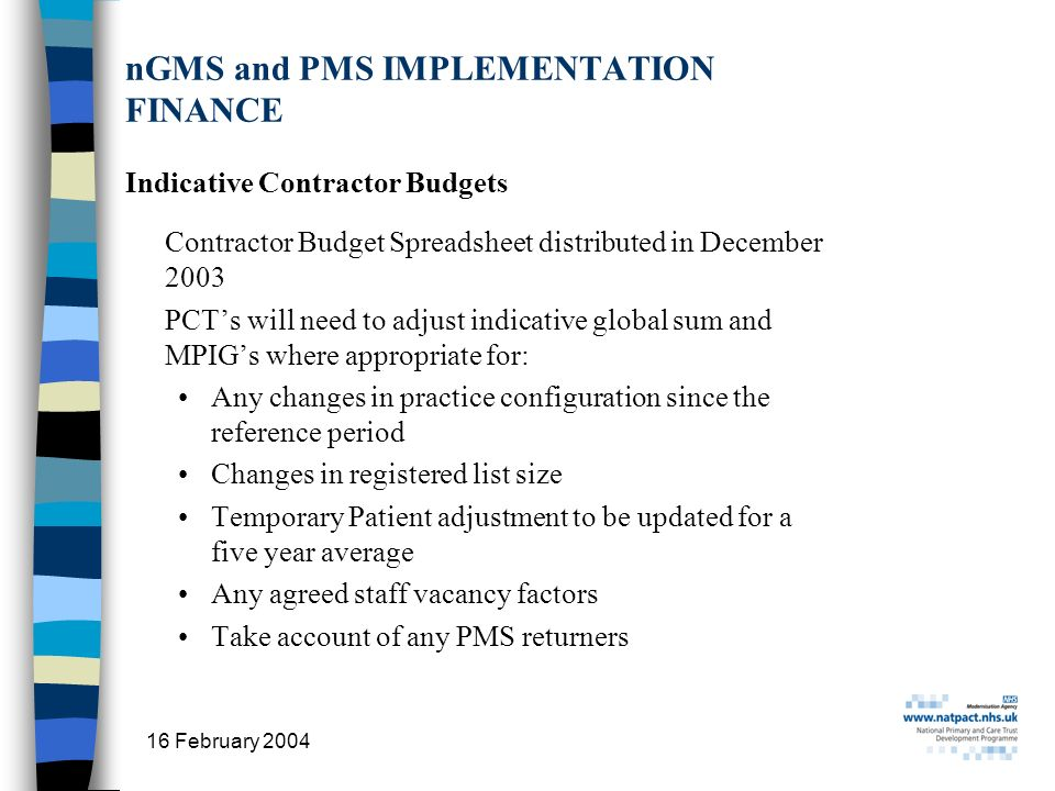 16 February 2004 29 nGMS and PMS IMPLEMENTATION FINANCE Indicative Contractor Budgets Contractor Budget Spreadsheet distributed in December 2003 PCTs will need to adjust indicative global sum and MPIGs where appropriate for: Any changes in practice configuration since the reference period Changes in registered list size Temporary Patient adjustment to be updated for a five year average Any agreed staff vacancy factors Take account of any PMS returners
