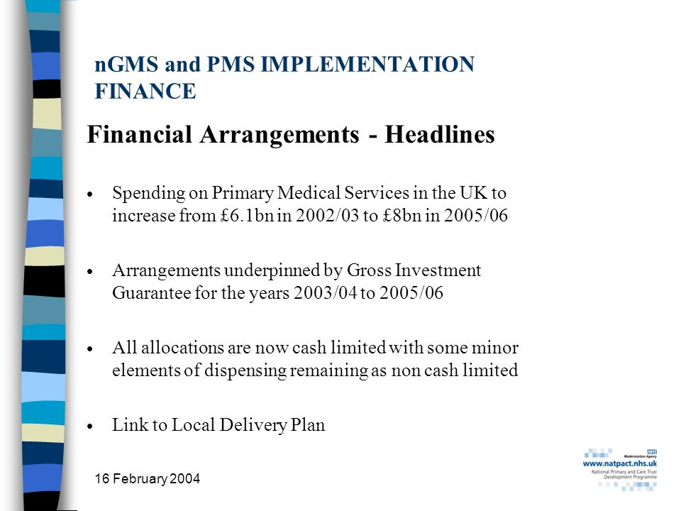 16 February 2004 5 nGMS and PMS IMPLEMENTATION FINANCE Financial Arrangements - Headlines Spending on Primary Medical Services in the UK to increase from £6.1bn in 2002/03 to £8bn in 2005/06 Arrangements underpinned by Gross Investment Guarantee for the years 2003/04 to 2005/06 All allocations are now cash limited with some minor elements of dispensing remaining as non cash limited Link to Local Delivery Plan