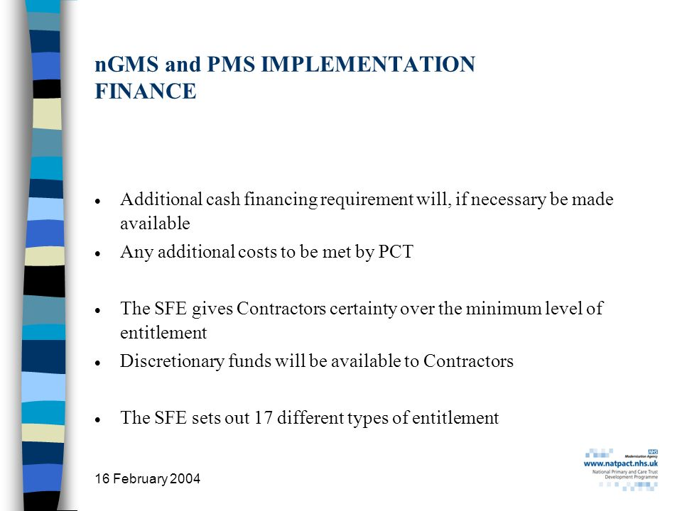 16 February 2004 8 nGMS and PMS IMPLEMENTATION FINANCE Additional cash financing requirement will, if necessary be made available Any additional costs to be met by PCT The SFE gives Contractors certainty over the minimum level of entitlement Discretionary funds will be available to Contractors The SFE sets out 17 different types of entitlement