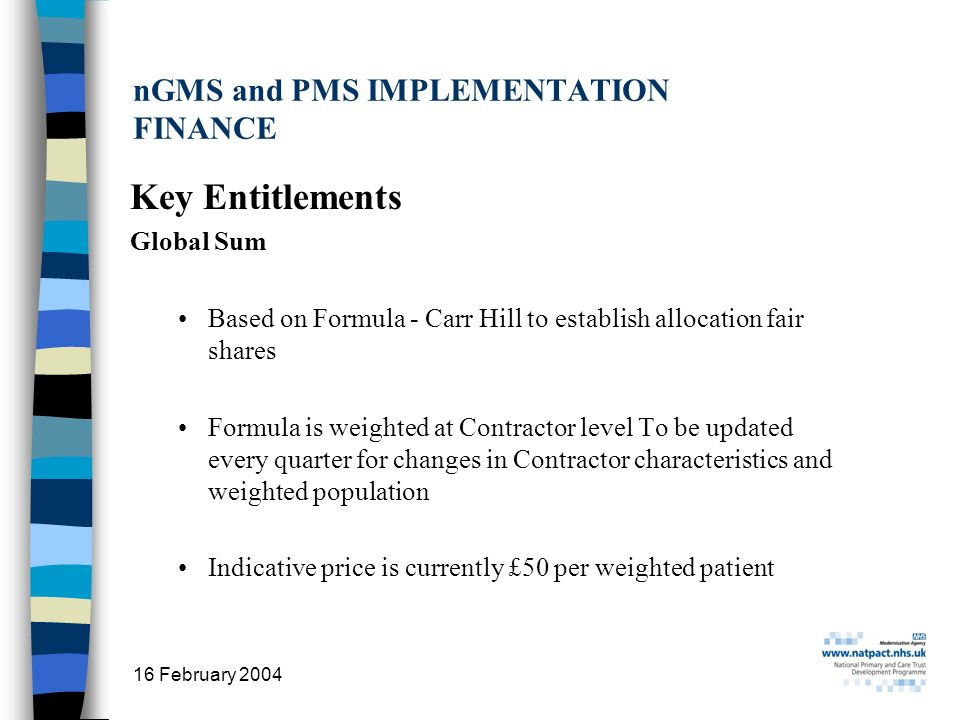 16 February 2004 9 nGMS and PMS IMPLEMENTATION FINANCE Key Entitlements Global Sum Based on Formula - Carr Hill to establish allocation fair shares Formula is weighted at Contractor level To be updated every quarter for changes in Contractor characteristics and weighted population Indicative price is currently £50 per weighted patient