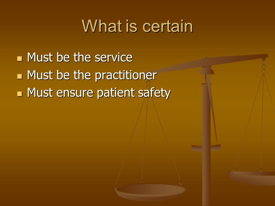 What is certain Must be the service Must be the service Must be the practitioner Must be the practitioner Must ensure patient safety Must ensure patient safety