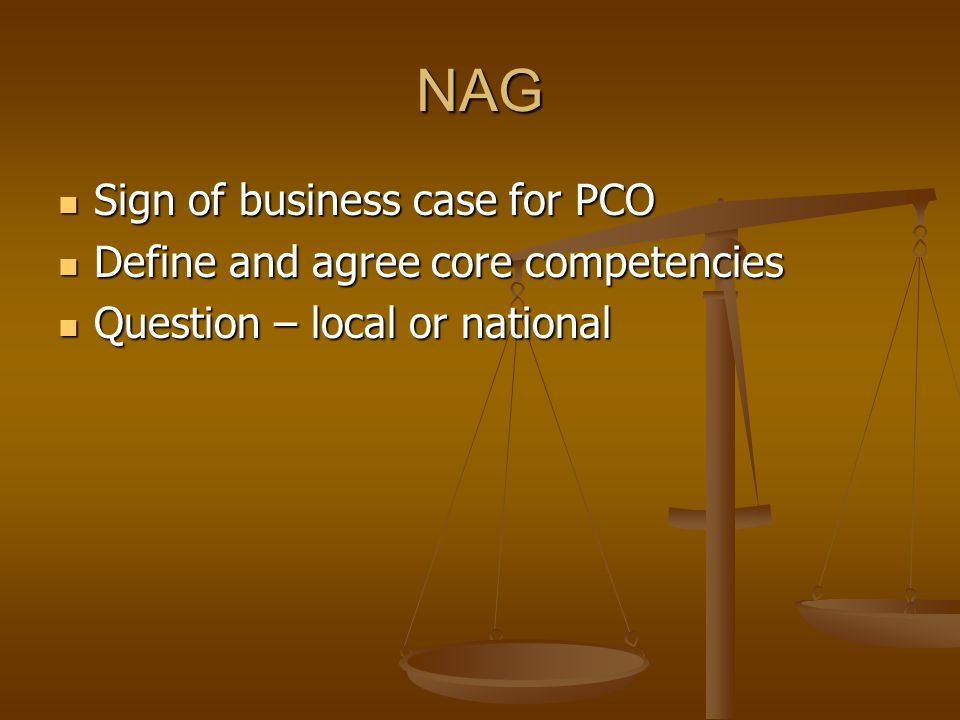 NAG Sign of business case for PCO Sign of business case for PCO Define and agree core competencies Define and agree core competencies Question – local or national Question – local or national