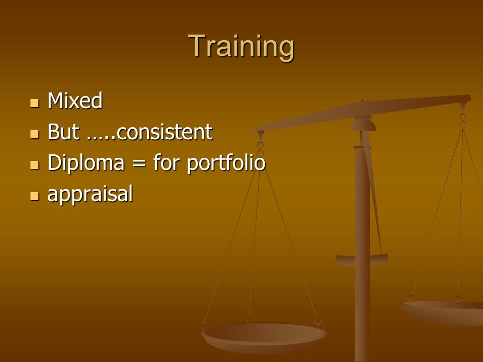 Training Mixed Mixed But …..consistent But …..consistent Diploma = for portfolio Diploma = for portfolio appraisal appraisal