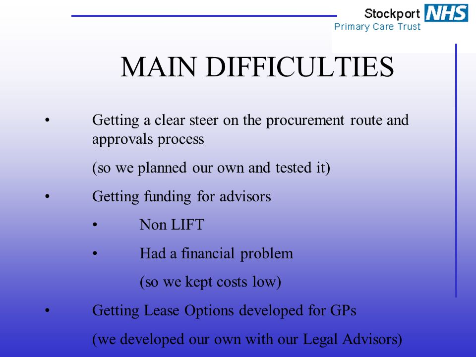 MAIN DIFFICULTIES Getting a clear steer on the procurement route and approvals process (so we planned our own and tested it) Getting funding for advisors Non LIFT Had a financial problem (so we kept costs low) Getting Lease Options developed for GPs (we developed our own with our Legal Advisors)