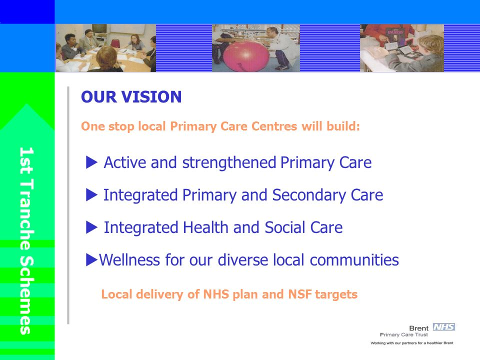 OUR VISION One stop local Primary Care Centres will build: Active and strengthened Primary Care Integrated Primary and Secondary Care Integrated Health and Social Care Wellness for our diverse local communities Local delivery of NHS plan and NSF targets