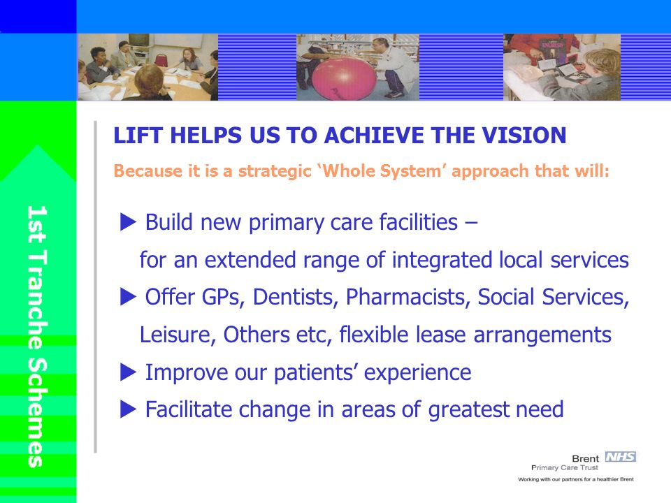 LIFT HELPS US TO ACHIEVE THE VISION Because it is a strategic Whole System approach that will: Build new primary care facilities – for an extended range of integrated local services Offer GPs, Dentists, Pharmacists, Social Services, Leisure, Others etc, flexible lease arrangements Improve our patients experience Facilitate change in areas of greatest need