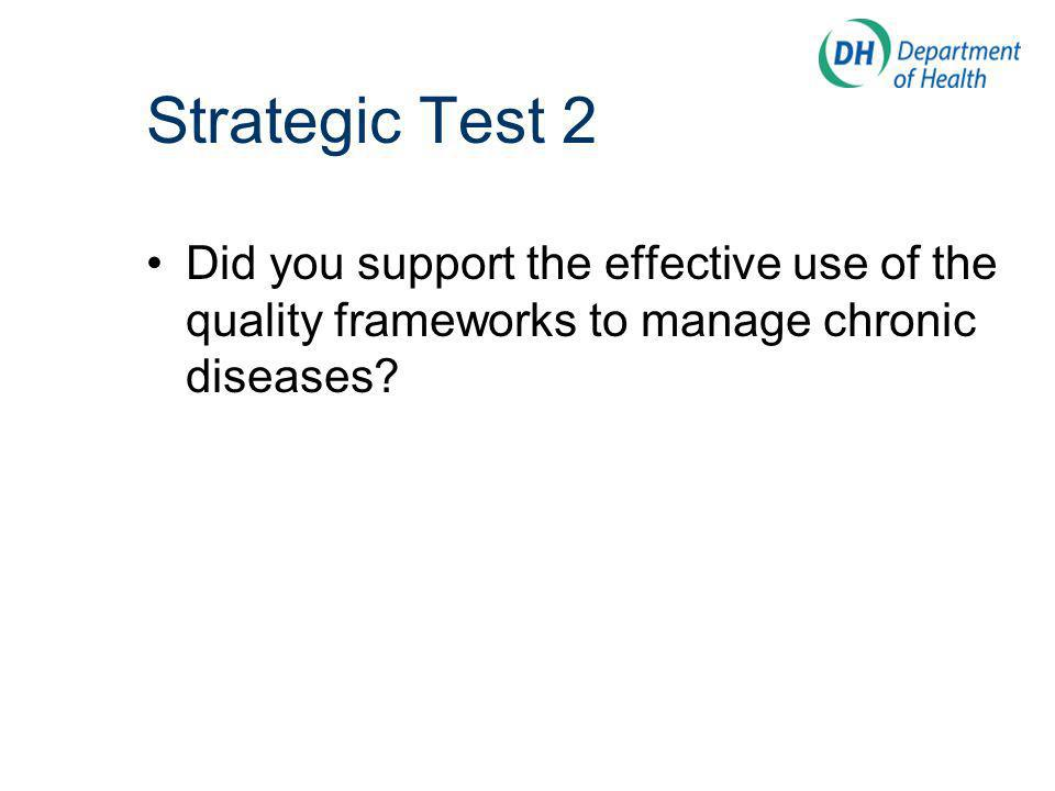 Strategic Test 2 Did you support the effective use of the quality frameworks to manage chronic diseases
