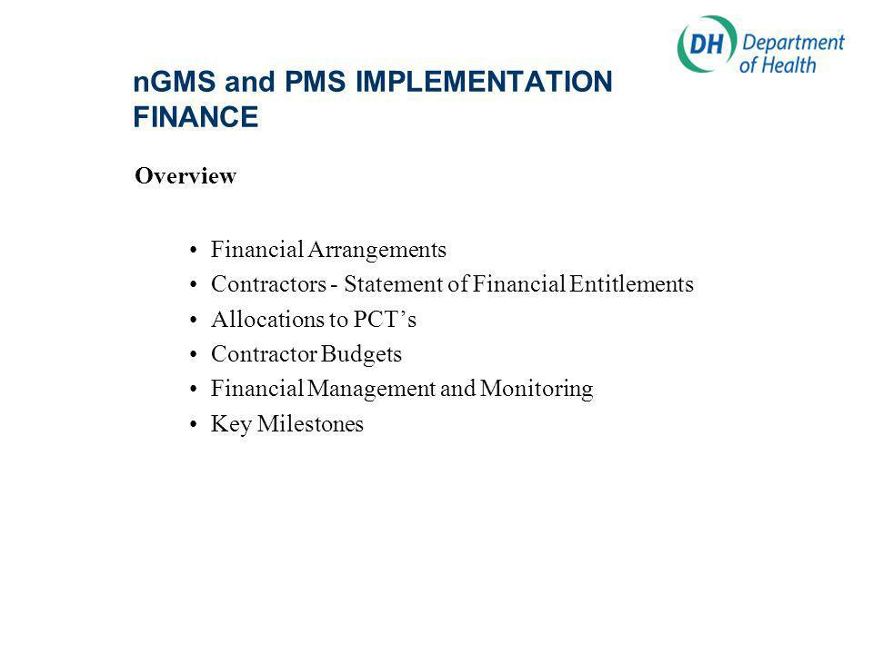 nGMS and PMS IMPLEMENTATION FINANCE Overview Financial Arrangements Contractors - Statement of Financial Entitlements Allocations to PCTs Contractor Budgets Financial Management and Monitoring Key Milestones