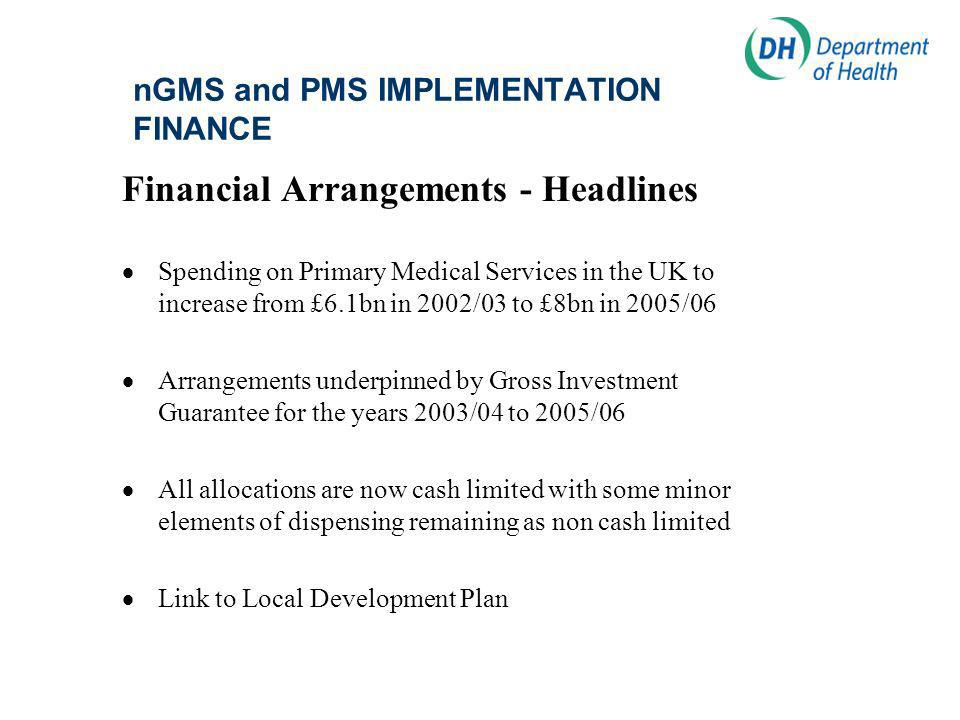 nGMS and PMS IMPLEMENTATION FINANCE Financial Arrangements - Headlines Spending on Primary Medical Services in the UK to increase from £6.1bn in 2002/03 to £8bn in 2005/06 Arrangements underpinned by Gross Investment Guarantee for the years 2003/04 to 2005/06 All allocations are now cash limited with some minor elements of dispensing remaining as non cash limited Link to Local Development Plan