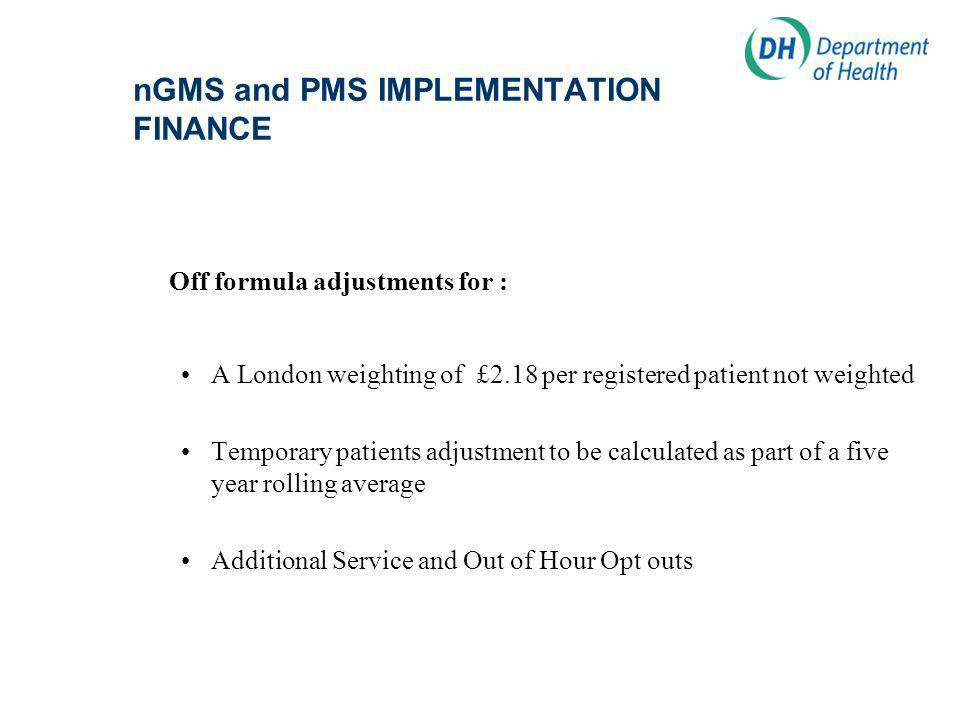 nGMS and PMS IMPLEMENTATION FINANCE Off formula adjustments for : A London weighting of £2.18 per registered patient not weighted Temporary patients adjustment to be calculated as part of a five year rolling average Additional Service and Out of Hour Opt outs