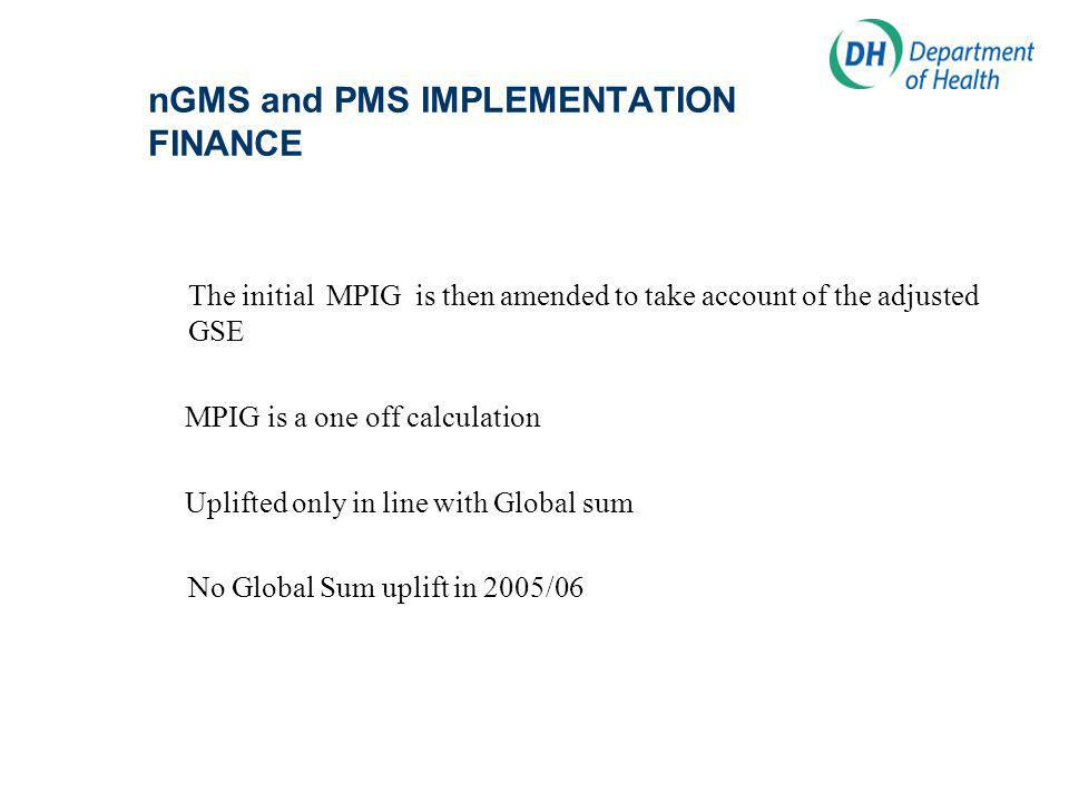 nGMS and PMS IMPLEMENTATION FINANCE The initial MPIG is then amended to take account of the adjusted GSE MPIG is a one off calculation Uplifted only in line with Global sum No Global Sum uplift in 2005/06