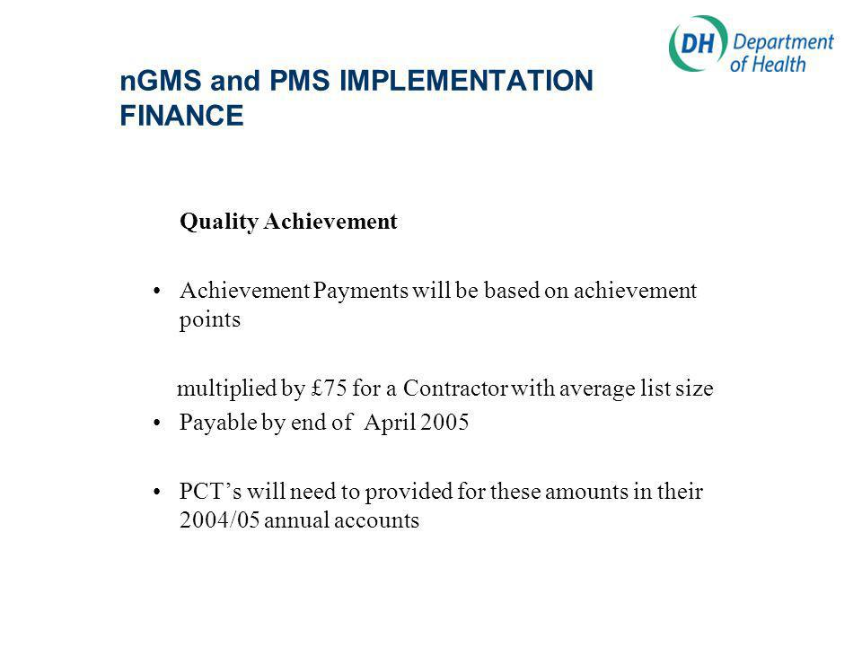 nGMS and PMS IMPLEMENTATION FINANCE Quality Achievement Achievement Payments will be based on achievement points multiplied by £75 for a Contractor with average list size Payable by end of April 2005 PCTs will need to provided for these amounts in their 2004/05 annual accounts