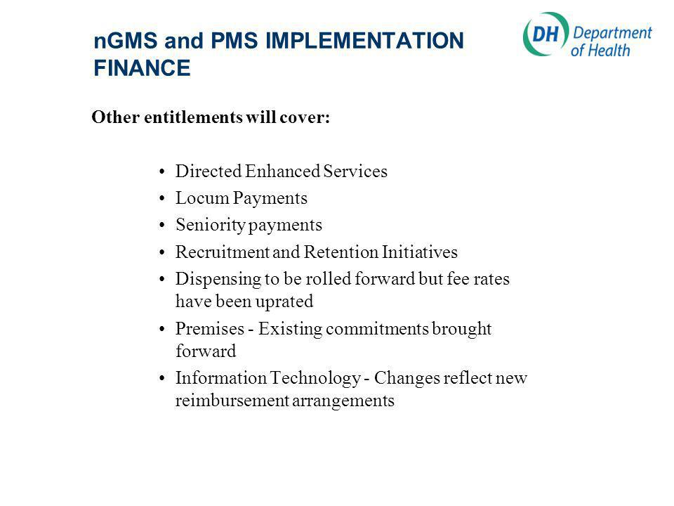 nGMS and PMS IMPLEMENTATION FINANCE Other entitlements will cover: Directed Enhanced Services Locum Payments Seniority payments Recruitment and Retention Initiatives Dispensing to be rolled forward but fee rates have been uprated Premises - Existing commitments brought forward Information Technology - Changes reflect new reimbursement arrangements