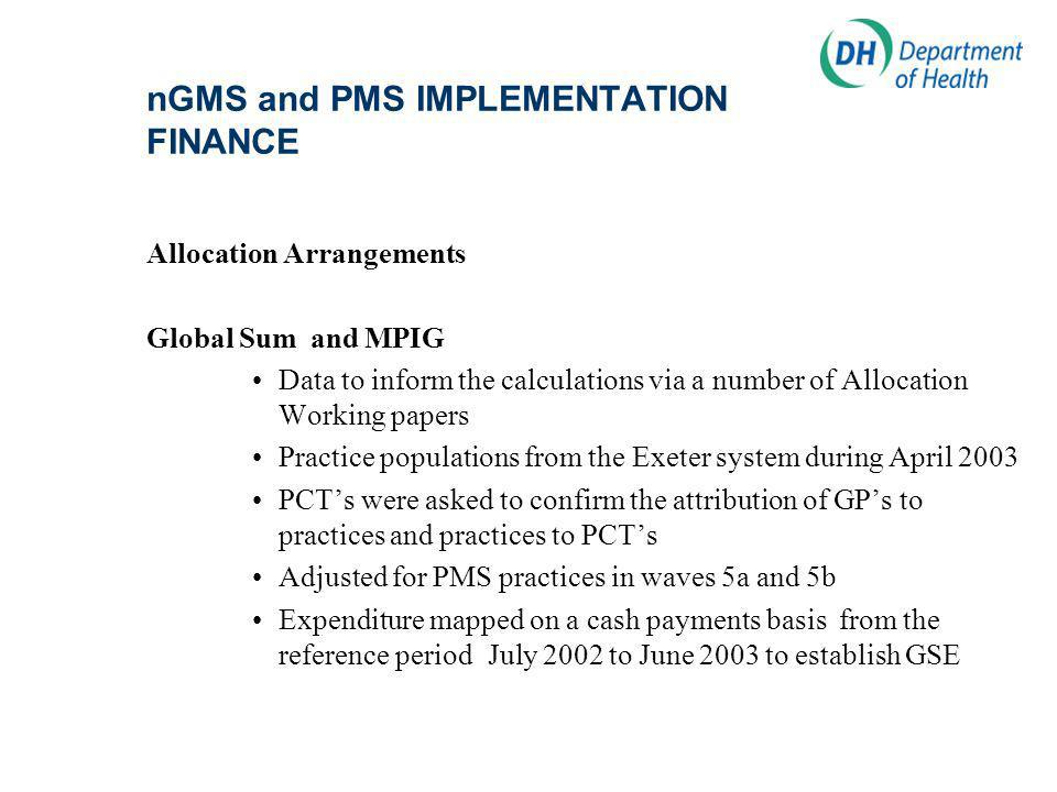nGMS and PMS IMPLEMENTATION FINANCE Allocation Arrangements Global Sum and MPIG Data to inform the calculations via a number of Allocation Working papers Practice populations from the Exeter system during April 2003 PCTs were asked to confirm the attribution of GPs to practices and practices to PCTs Adjusted for PMS practices in waves 5a and 5b Expenditure mapped on a cash payments basis from the reference period July 2002 to June 2003 to establish GSE