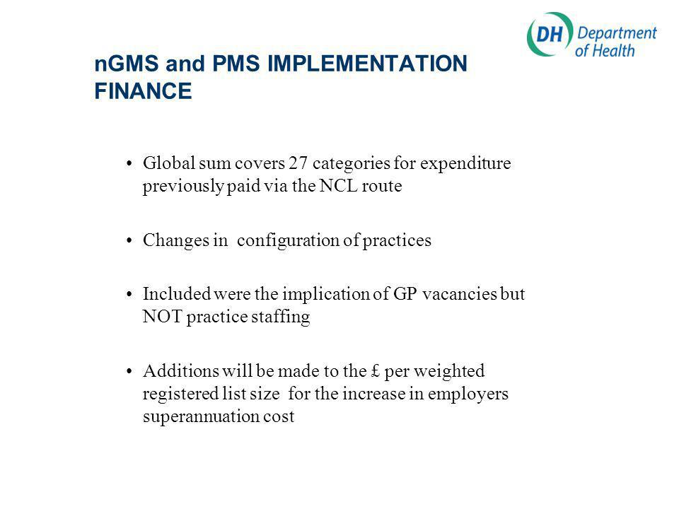 nGMS and PMS IMPLEMENTATION FINANCE Global sum covers 27 categories for expenditure previously paid via the NCL route Changes in configuration of practices Included were the implication of GP vacancies but NOT practice staffing Additions will be made to the £ per weighted registered list size for the increase in employers superannuation cost