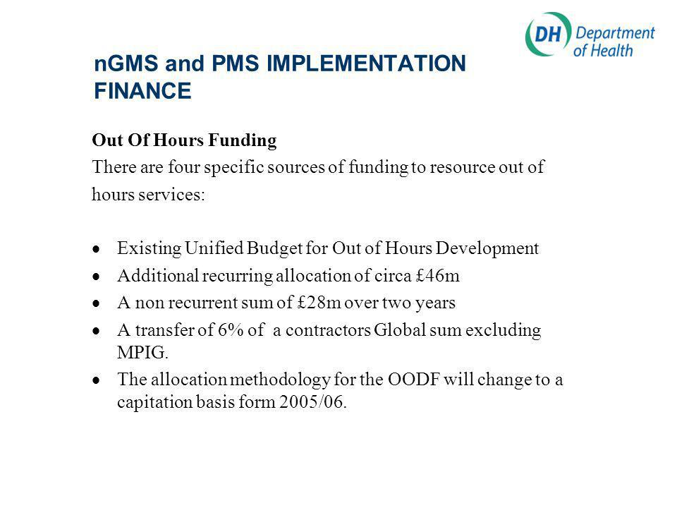 nGMS and PMS IMPLEMENTATION FINANCE Out Of Hours Funding There are four specific sources of funding to resource out of hours services: Existing Unified Budget for Out of Hours Development Additional recurring allocation of circa £46m A non recurrent sum of £28m over two years A transfer of 6% of a contractors Global sum excluding MPIG.