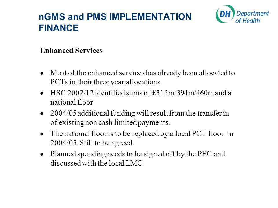 nGMS and PMS IMPLEMENTATION FINANCE Enhanced Services Most of the enhanced services has already been allocated to PCTs in their three year allocations HSC 2002/12 identified sums of £315m/394m/460m and a national floor 2004/05 additional funding will result from the transfer in of existing non cash limited payments.