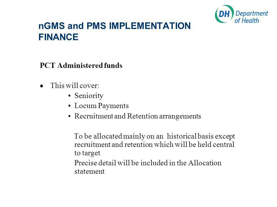 nGMS and PMS IMPLEMENTATION FINANCE PCT Administered funds This will cover: Seniority Locum Payments Recruitment and Retention arrangements To be allocated mainly on an historical basis except recruitment and retention which will be held central to target Precise detail will be included in the Allocation statement