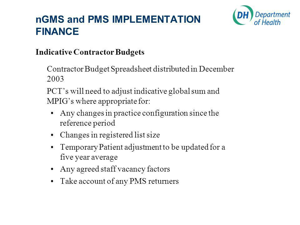 nGMS and PMS IMPLEMENTATION FINANCE Indicative Contractor Budgets Contractor Budget Spreadsheet distributed in December 2003 PCTs will need to adjust indicative global sum and MPIGs where appropriate for: Any changes in practice configuration since the reference period Changes in registered list size Temporary Patient adjustment to be updated for a five year average Any agreed staff vacancy factors Take account of any PMS returners