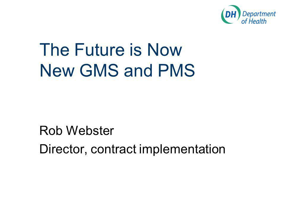 The Future is Now New GMS and PMS Rob Webster Director, contract implementation