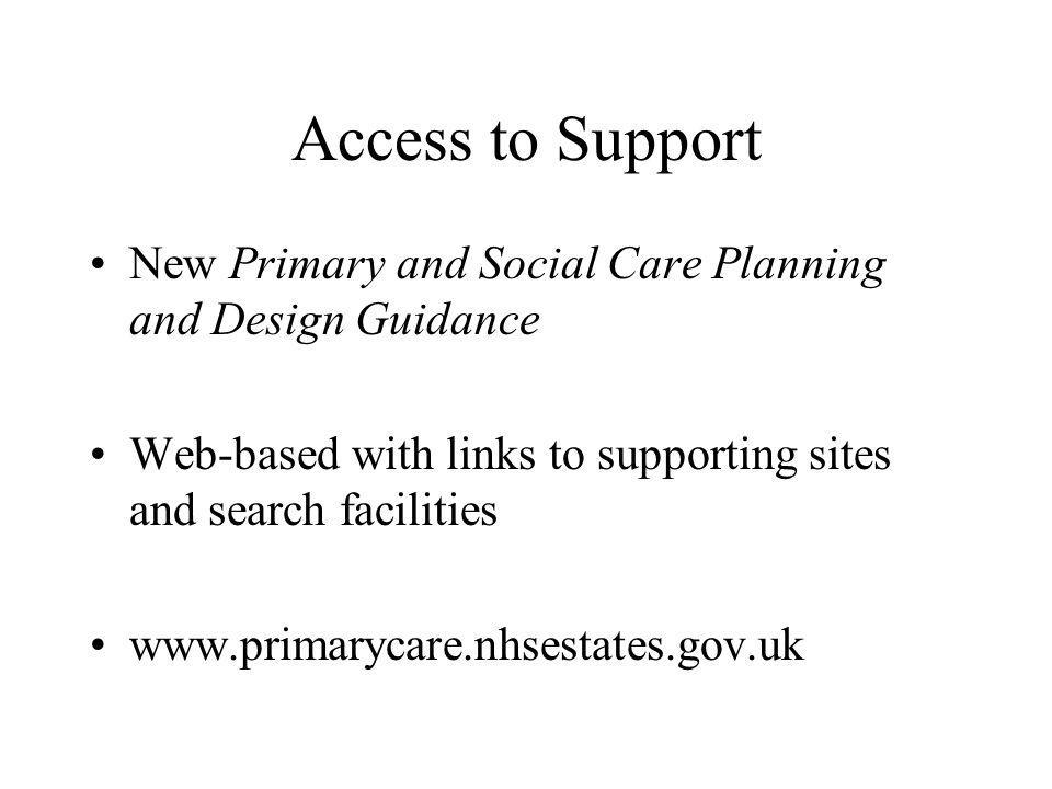 Access to Support New Primary and Social Care Planning and Design Guidance Web-based with links to supporting sites and search facilities www.primarycare.nhsestates.gov.uk