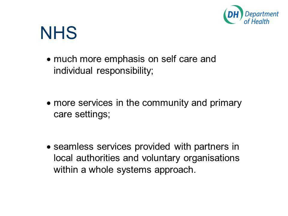 NHS much more emphasis on self care and individual responsibility; more services in the community and primary care settings; seamless services provided with partners in local authorities and voluntary organisations within a whole systems approach.