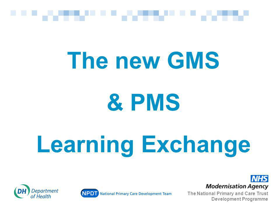 The new GMS & PMS Learning Exchange The National Primary and Care Trust Development Programme