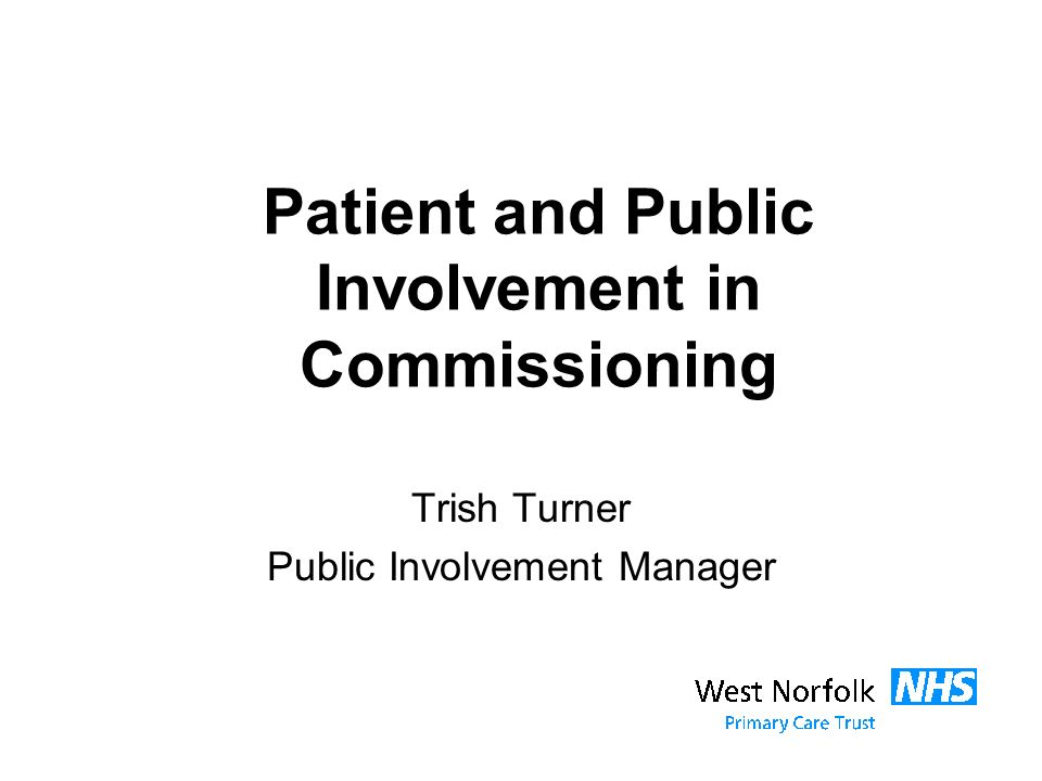 Patient and Public Involvement in Commissioning Trish Turner Public Involvement Manager