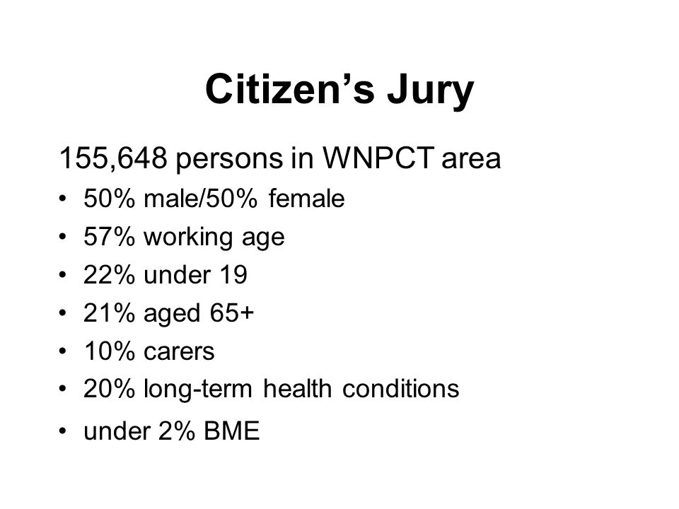 Citizens Jury 155,648 persons in WNPCT area 50% male/50% female 57% working age 22% under 19 21% aged 65+ 10% carers 20% long-term health conditions under 2% BME