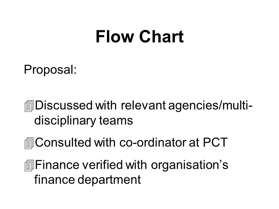 Flow Chart Proposal: 4Discussed with relevant agencies/multi- disciplinary teams 4Consulted with co-ordinator at PCT 4Finance verified with organisations finance department