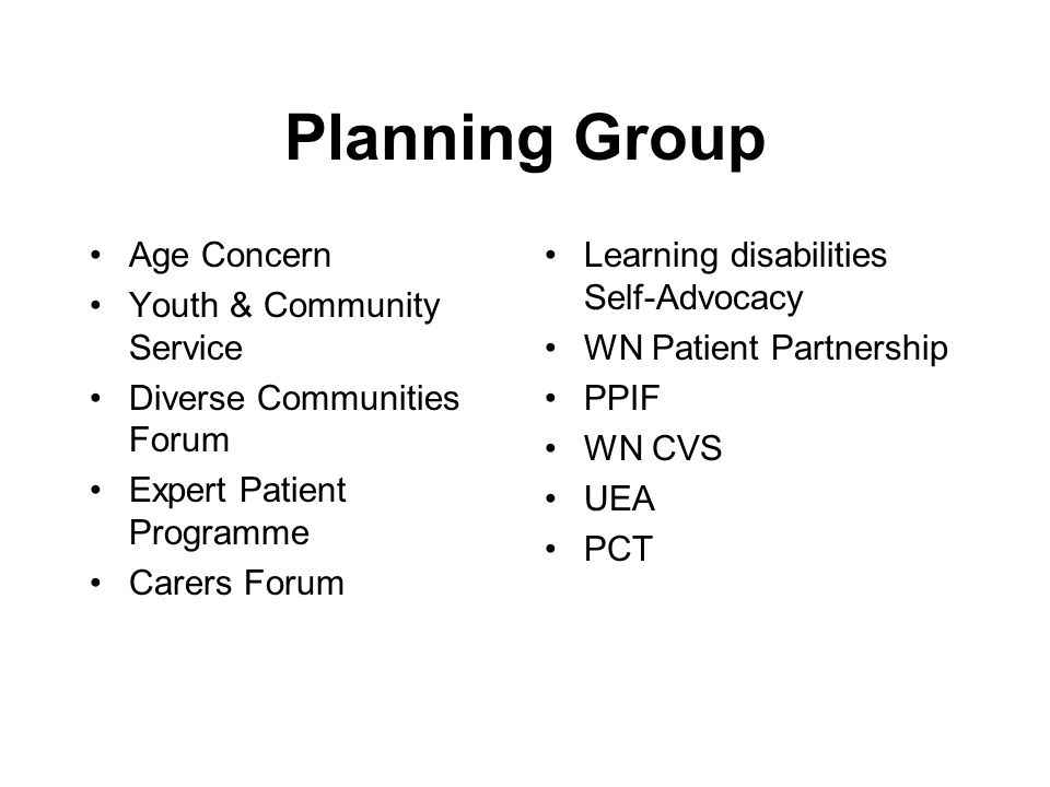 Planning Group Age Concern Youth & Community Service Diverse Communities Forum Expert Patient Programme Carers Forum Learning disabilities Self-Advocacy WN Patient Partnership PPIF WN CVS UEA PCT