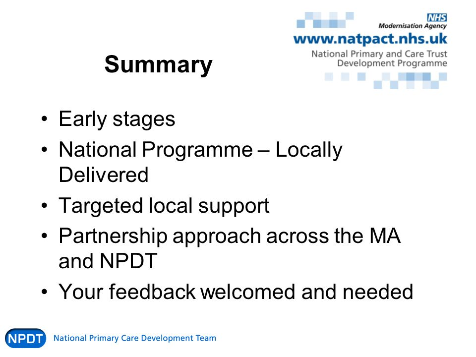 Summary Early stages National Programme – Locally Delivered Targeted local support Partnership approach across the MA and NPDT Your feedback welcomed and needed