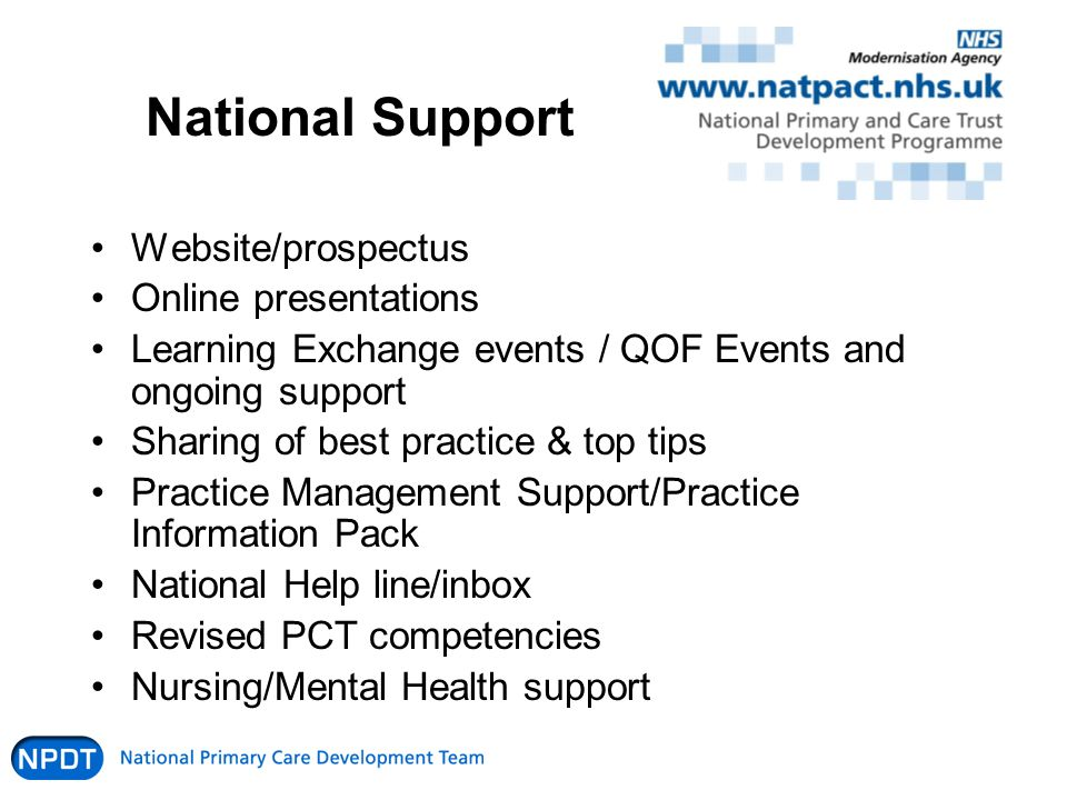National Support Website/prospectus Online presentations Learning Exchange events / QOF Events and ongoing support Sharing of best practice & top tips Practice Management Support/Practice Information Pack National Help line/inbox Revised PCT competencies Nursing/Mental Health support